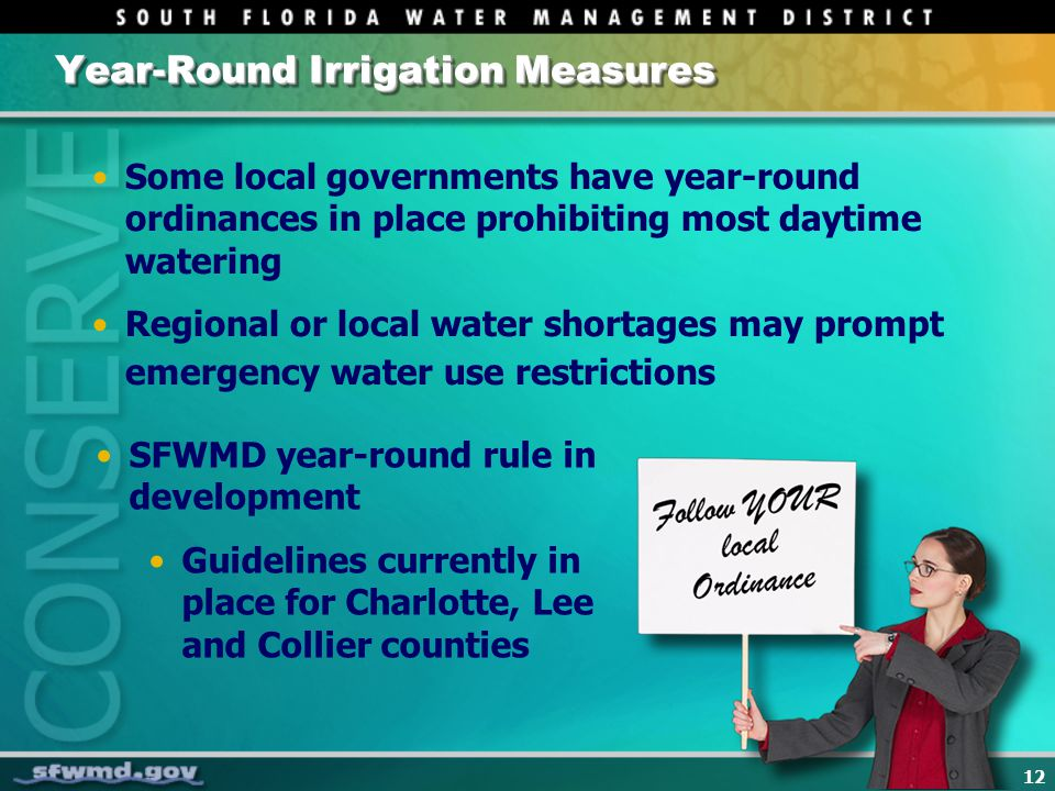 12 Year-Round Irrigation Measures Some local governments have year-round ordinances in place prohibiting most daytime watering Regional or local water shortages may prompt emergency water use restrictions SFWMD year-round rule in development Guidelines currently in place for Charlotte, Lee and Collier counties