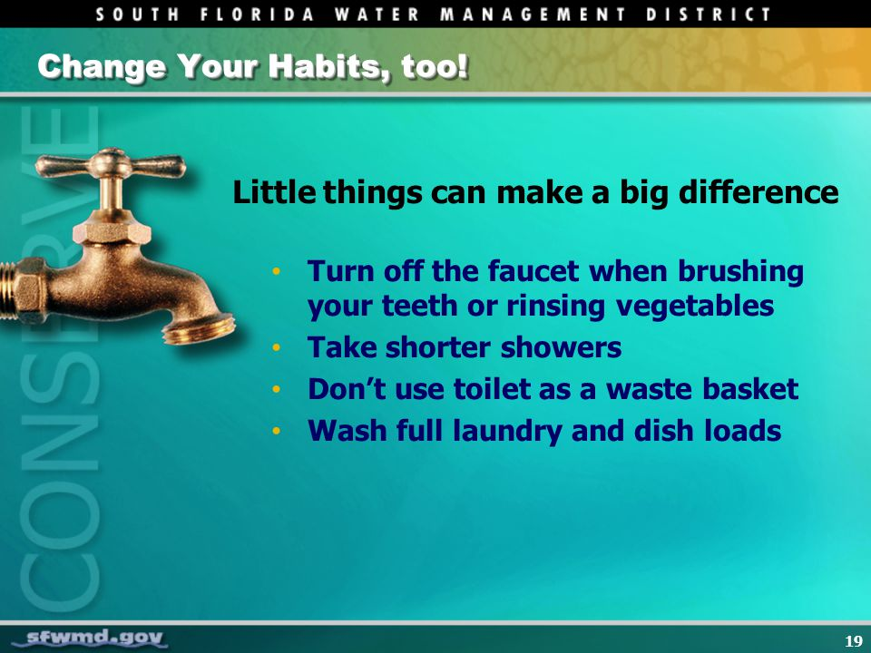 19 Change Your Habits, too! Little things can make a big difference Turn off the faucet when brushing your teeth or rinsing vegetables Take shorter sh