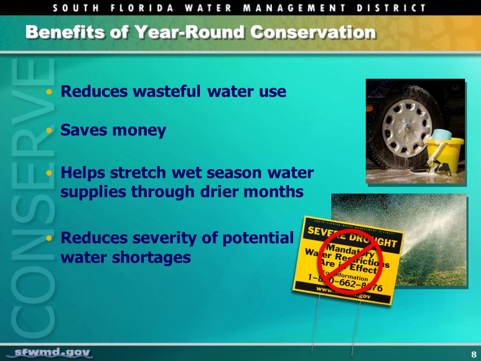 8 Benefits of Year-Round Conservation Reduces wasteful water use Saves money Helps stretch wet season water supplies through drier months Reduces seve