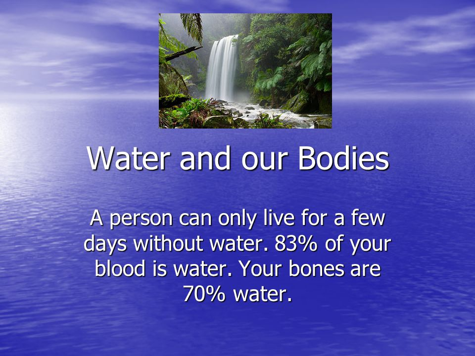 Water and our Bodies A person can only live for a few days without water. 83% of your blood is water. Your bones are 70% water.
