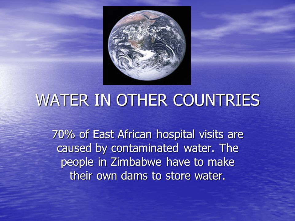 WATER IN OTHER COUNTRIES 70% of East African hospital visits are caused by contaminated water. The people in Zimbabwe have to make their own dams to s