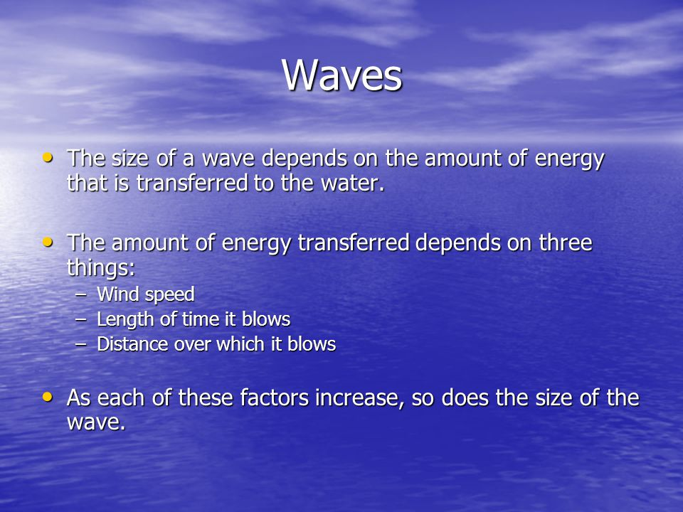 Waves The size of a wave depends on the amount of energy that is transferred to the water. The size of a wave depends on the amount of energy that is