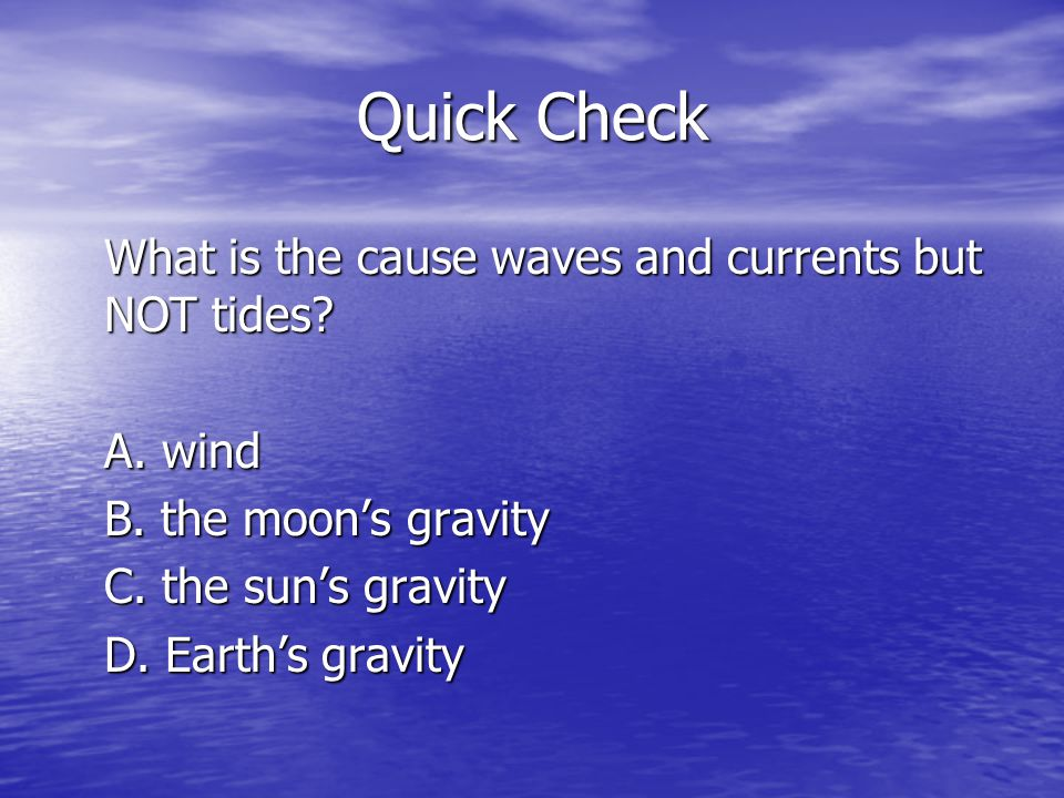 Quick Check What is the cause waves and currents but NOT tides? A. wind B. the moons gravity C. the suns gravity D. Earths gravity