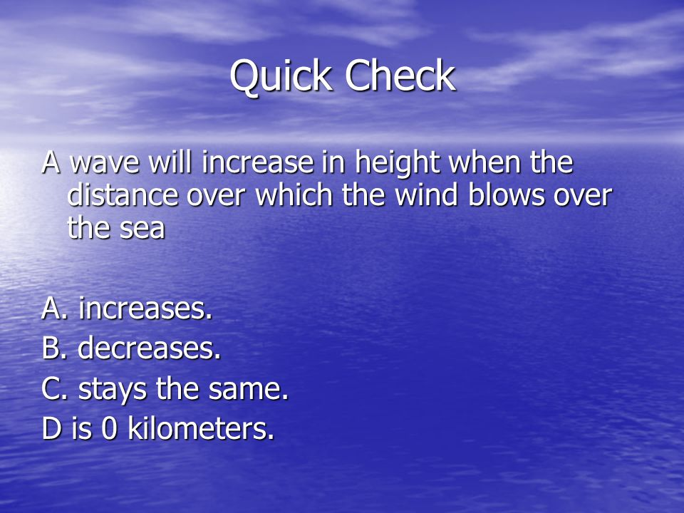 Quick Check A wave will increase in height when the distance over which the wind blows over the sea A. increases. B. decreases. C. stays the same. D i