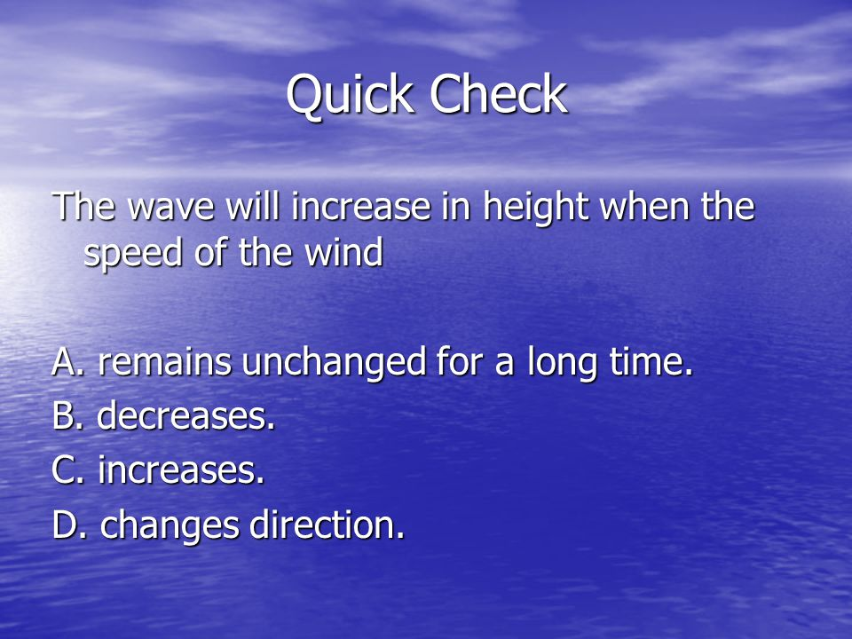 Quick Check The wave will increase in height when the speed of the wind A. remains unchanged for a long time. B. decreases. C. increases. D. changes d