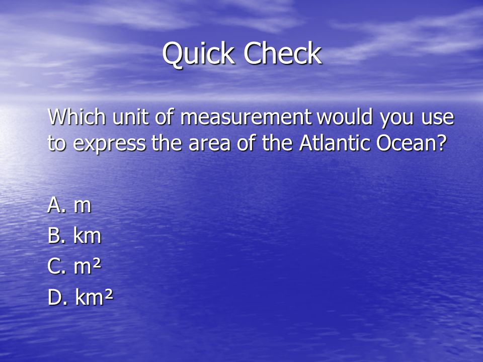 Quick Check Which unit of measurement would you use to express the area of the Atlantic Ocean? A. m B. km C. m² D. km²