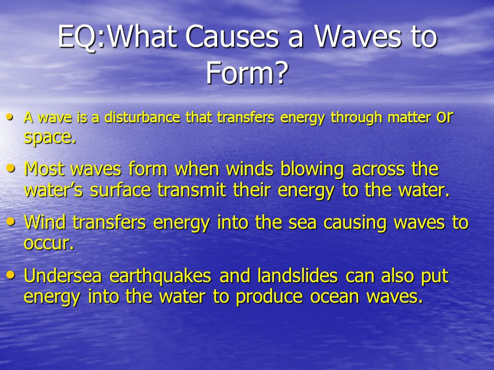 EQ:What Causes a Waves to Form? A wave is a disturbance that transfers energy through matter or space. A wave is a disturbance that transfers energy t