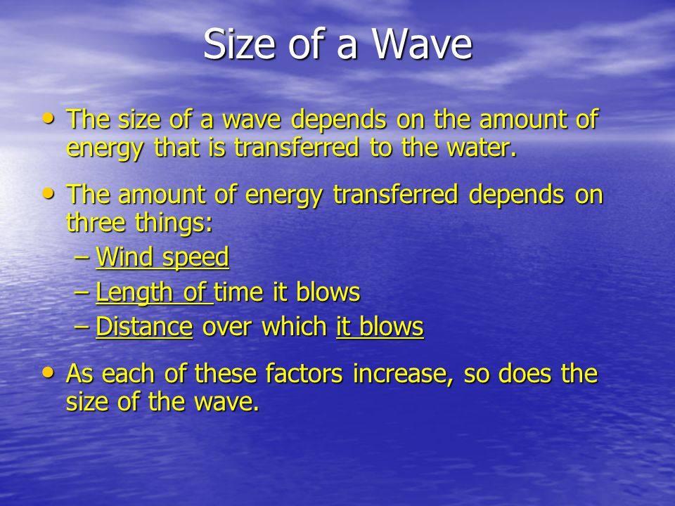 Size of a Wave The size of a wave depends on the amount of energy that is transferred to the water. The size of a wave depends on the amount of energy