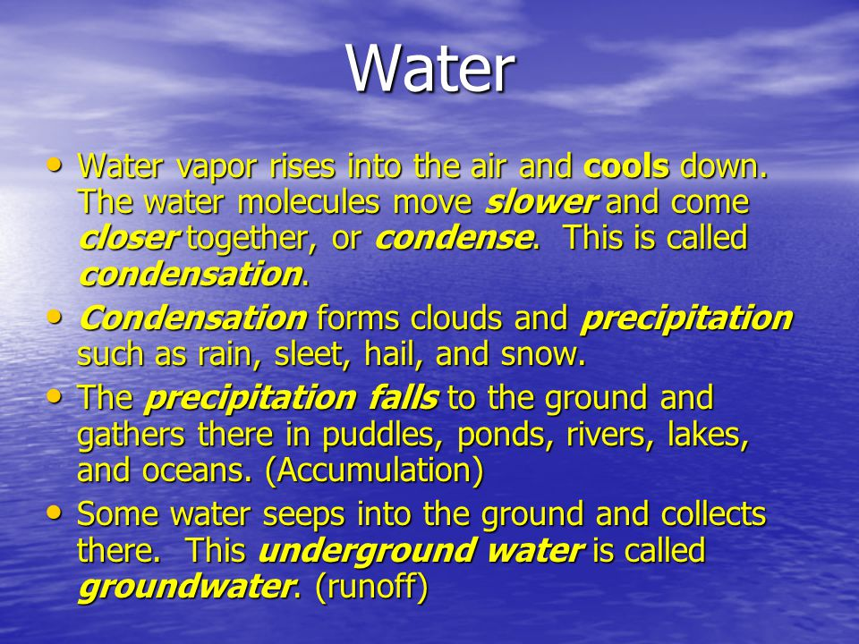 Water Water vapor rises into the air and cools down. The water molecules move slower and come closer together, or condense. This is called condensatio