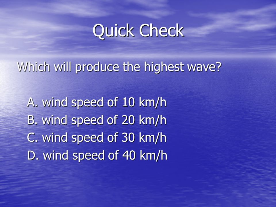Quick Check Which will produce the highest wave? A. wind speed of 10 km/h B. wind speed of 20 km/h C. wind speed of 30 km/h D. wind speed of 40 km/h