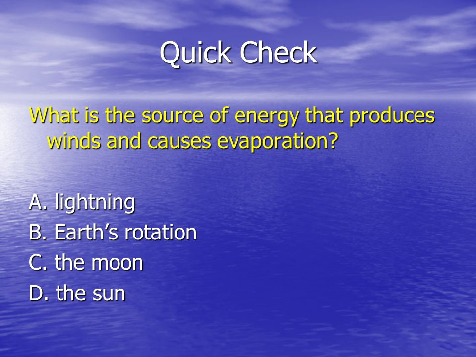 Quick Check What is the source of energy that produces winds and causes evaporation? A. lightning B. Earths rotation C. the moon D. the sun