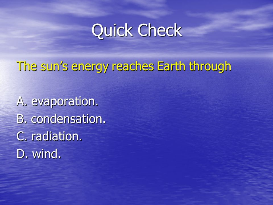 Quick Check The suns energy reaches Earth through A. evaporation. B. condensation. C. radiation. D. wind.