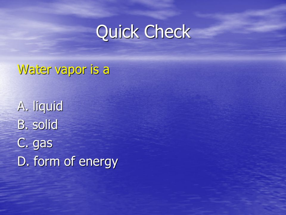 Quick Check Water vapor is a A. liquid B. solid C. gas D. form of energy