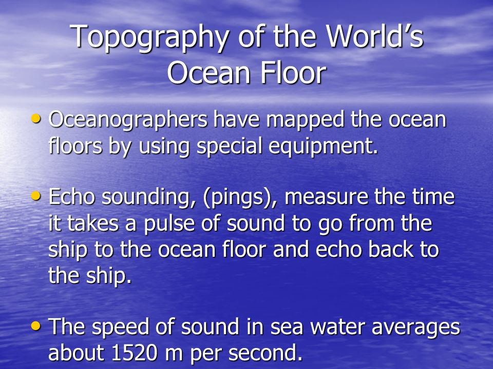 Topography of the Worlds Ocean Floor Oceanographers have mapped the ocean floors by using special equipment. Oceanographers have mapped the ocean floo