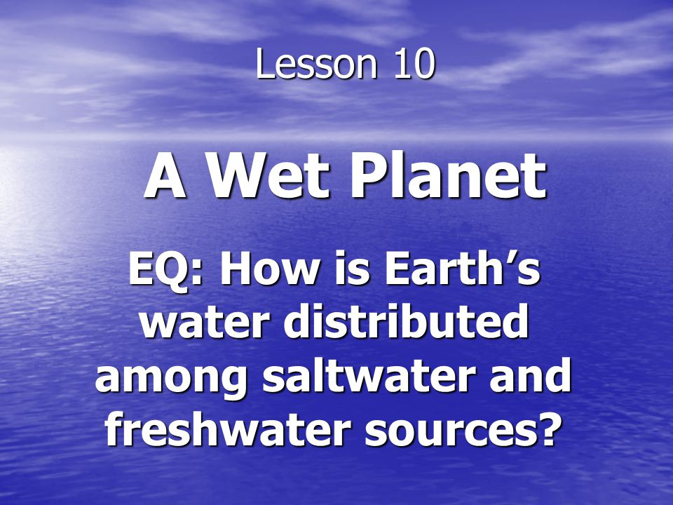 The Water Cycle Section 11-1 How is Earths water distributed among saltwater and freshwater resources.
