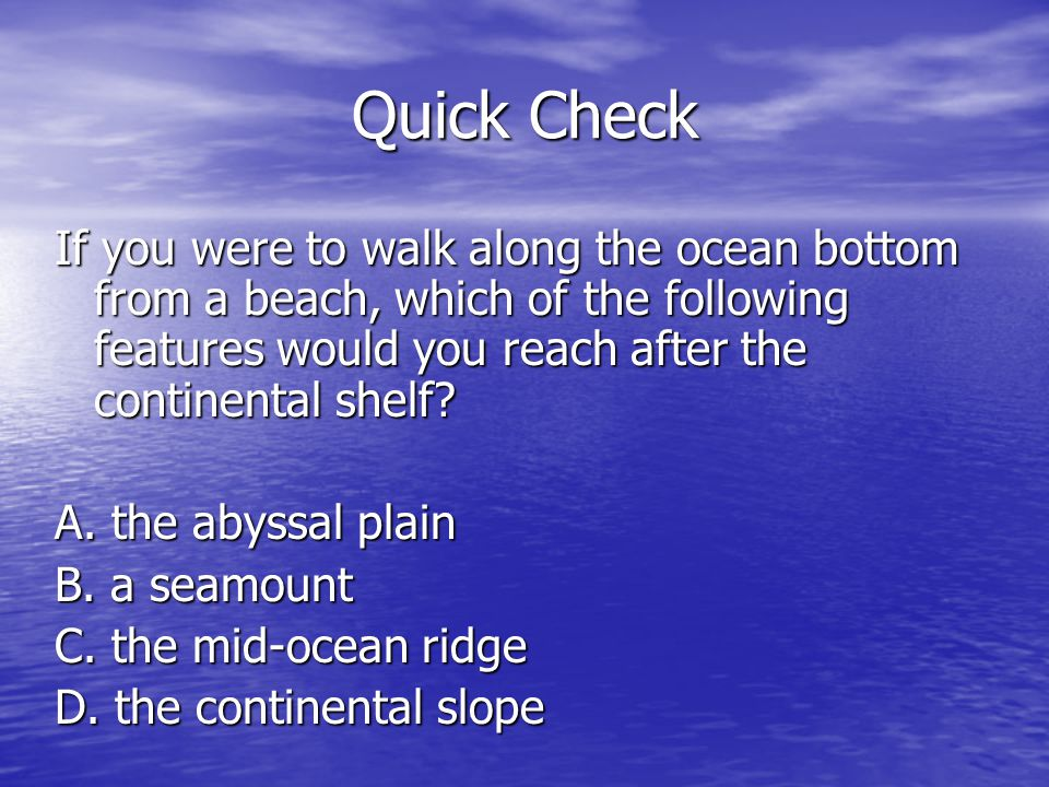 Quick Check If you were to walk along the ocean bottom from a beach, which of the following features would you reach after the continental shelf? A. t