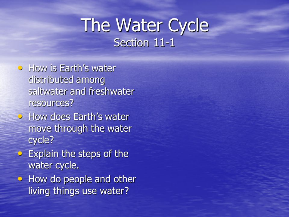 The Water Cycle Section 11-1 How is Earths water distributed among saltwater and freshwater resources? How is Earths water distributed among saltwater