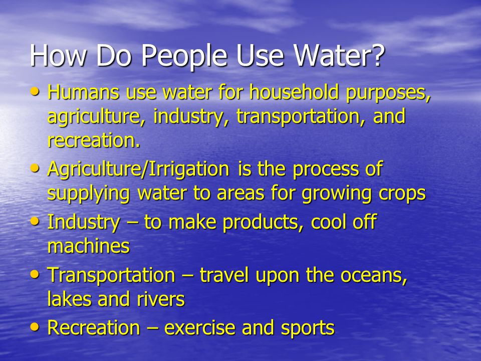Humans use water for household purposes, agriculture, industry, transportation, and recreation. Humans use water for household purposes, agriculture,