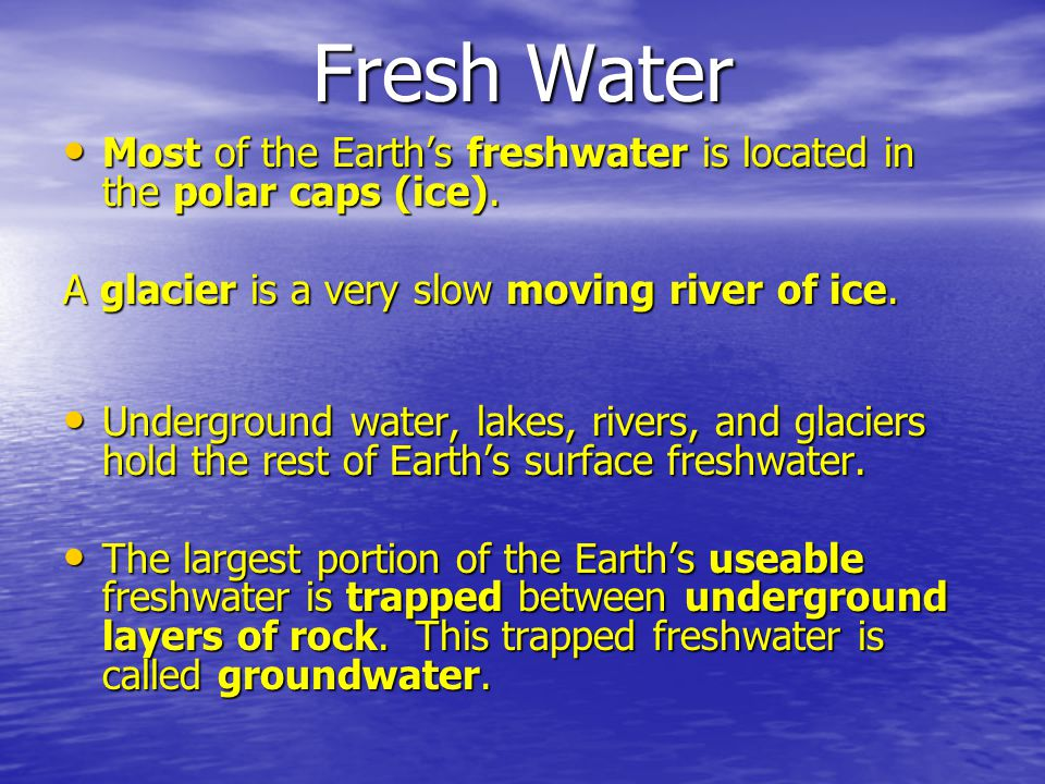 Fresh Water Most of the Earths freshwater is located in the polar caps (ice). Most of the Earths freshwater is located in the polar caps (ice). A glac
