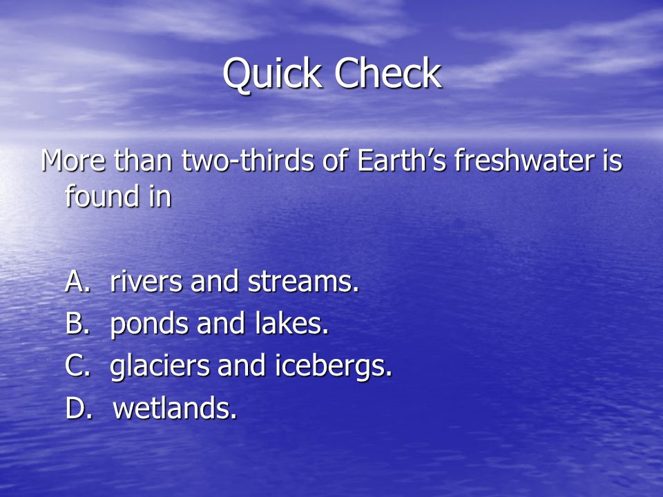Quick Check More than two-thirds of Earths freshwater is found in A. rivers and streams. B. ponds and lakes. C. glaciers and icebergs. D. wetlands.