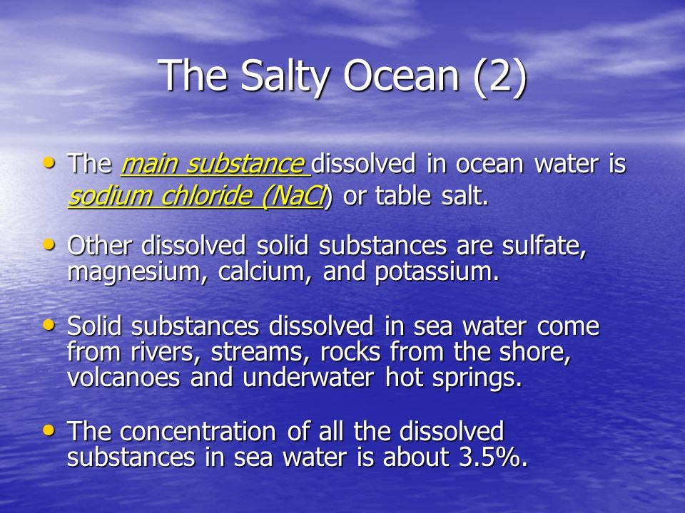 The Salty Ocean (2) The main substance dissolved in ocean water is sodium chloride (NaCl) or table salt. The main substance dissolved in ocean water i