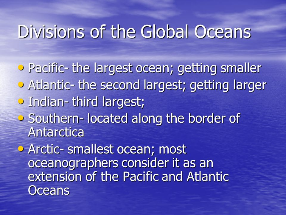 Divisions of the Global Oceans Pacific- the largest ocean; getting smaller Pacific- the largest ocean; getting smaller Atlantic- the second largest; g