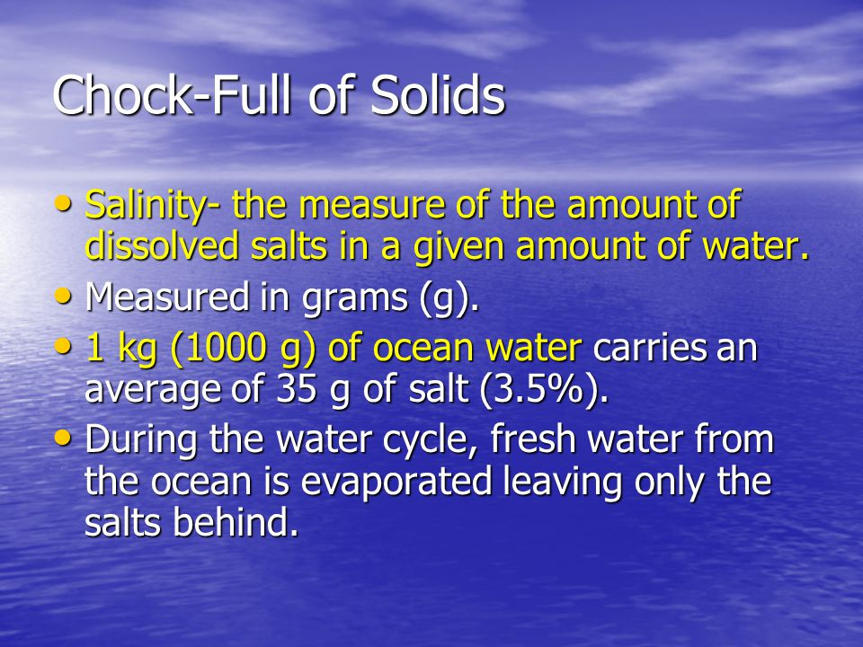 Chock-Full of Solids Salinity- the measure of the amount of dissolved salts in a given amount of water. Salinity- the measure of the amount of dissolv