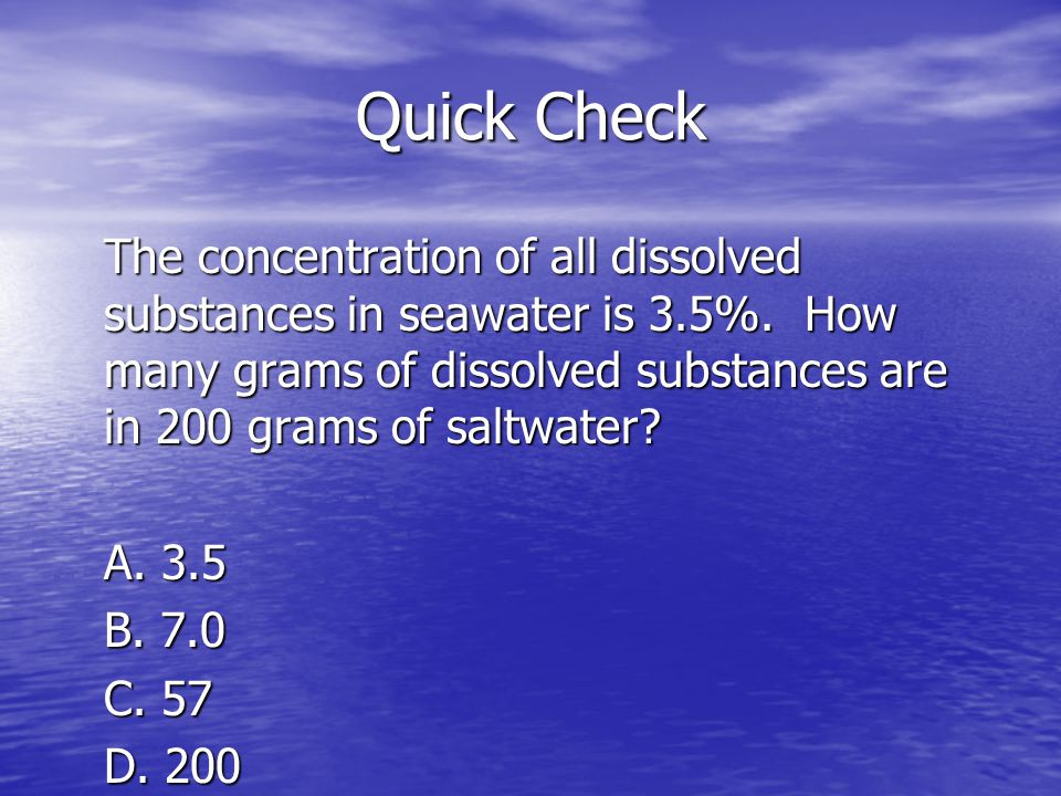 Quick Check The concentration of all dissolved substances in seawater is 3.5%. How many grams of dissolved substances are in 200 grams of saltwater? A