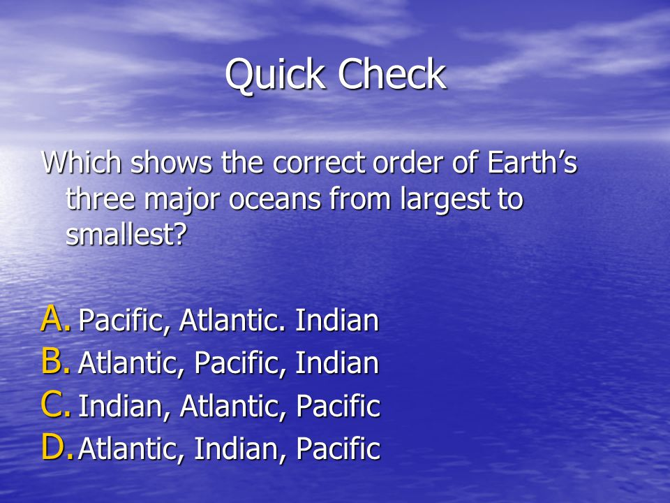 Quick Check Which shows the correct order of Earths three major oceans from largest to smallest? A. Pacific, Atlantic. Indian B. Atlantic, Pacific, In