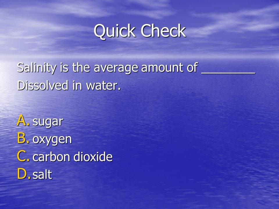 Quick Check Salinity is the average amount of ________ Dissolved in water. A. sugar B. oxygen C. carbon dioxide D. salt