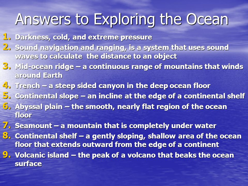 Answers to Exploring the Ocean 1. Darkness, cold, and extreme pressure 2. Sound navigation and ranging, is a system that uses sound waves to calculate