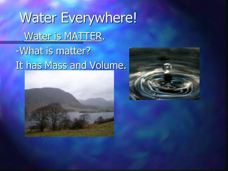 Water Everywhere! Water is MATTER. -What is matter It has Mass and Volume.