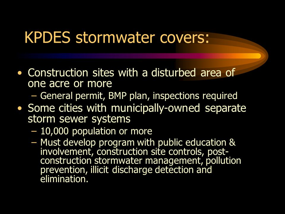 KPDES stormwater covers: Construction sites with a disturbed area of one acre or more –General permit, BMP plan, inspections required Some cities with municipally-owned separate storm sewer systems –10,000 population or more –Must develop program with public education & involvement, construction site controls, post- construction stormwater management, pollution prevention, illicit discharge detection and elimination.