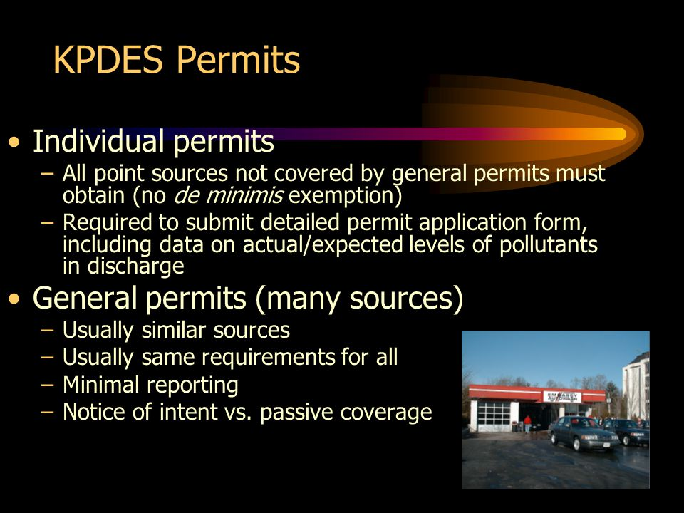 KPDES Permits Individual permits –All point sources not covered by general permits must obtain (no de minimis exemption) –Required to submit detailed permit application form, including data on actual/expected levels of pollutants in discharge General permits (many sources) –Usually similar sources –Usually same requirements for all –Minimal reporting –Notice of intent vs.