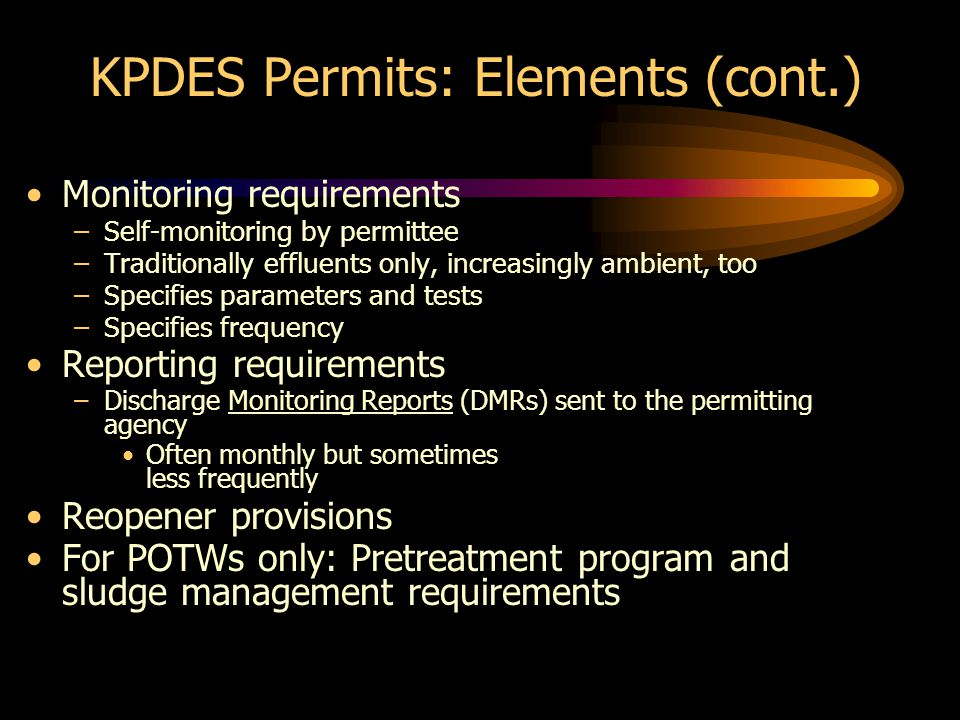 KPDES Permits: Elements (cont.) Monitoring requirements –Self-monitoring by permittee –Traditionally effluents only, increasingly ambient, too –Specifies parameters and tests –Specifies frequency Reporting requirements –Discharge Monitoring Reports (DMRs) sent to the permitting agency Often monthly but sometimes less frequently Reopener provisions For POTWs only: Pretreatment program and sludge management requirements