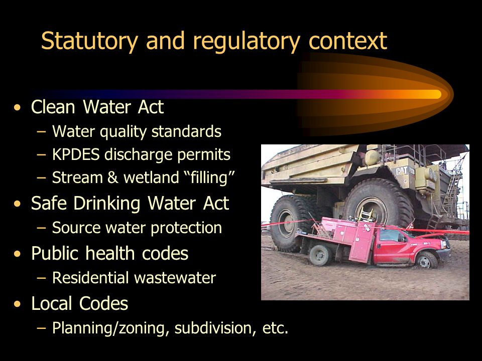 Statutory and regulatory context Clean Water Act –Water quality standards –KPDES discharge permits –Stream & wetland filling Safe Drinking Water Act –Source water protection Public health codes –Residential wastewater Local Codes –Planning/zoning, subdivision, etc.