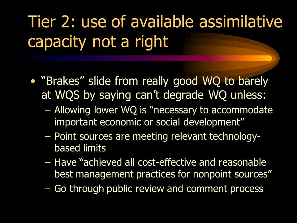 Tier 2: use of available assimilative capacity not a right Brakes slide from really good WQ to barely at WQS by saying cant degrade WQ unless: –Allowing lower WQ is necessary to accommodate important economic or social development –Point sources are meeting relevant technology- based limits –Have achieved all cost-effective and reasonable best management practices for nonpoint sources –Go through public review and comment process
