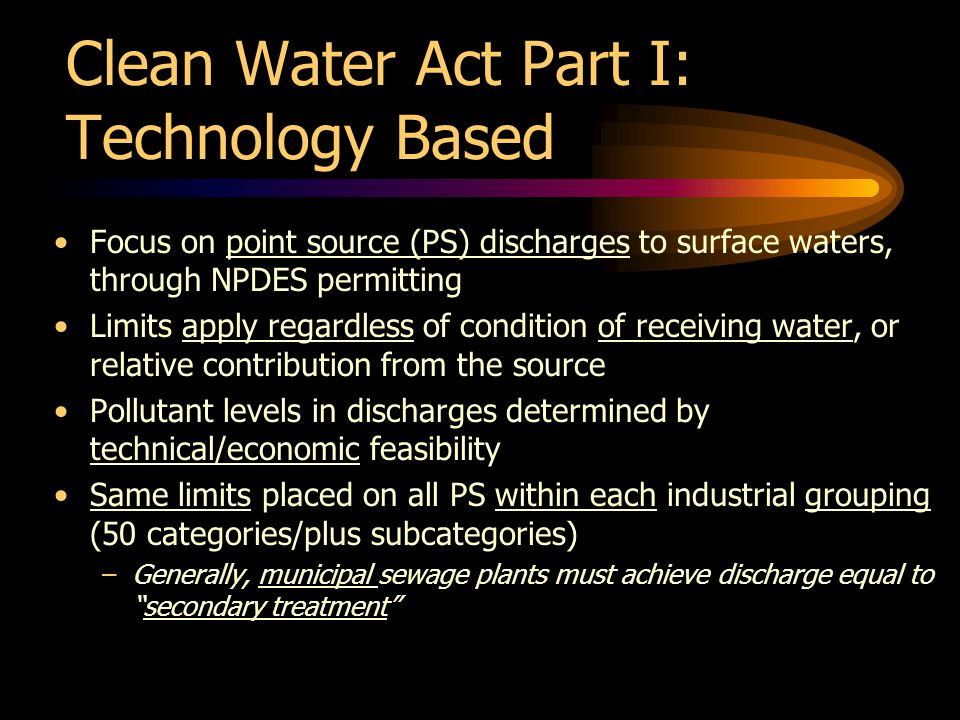 Clean Water Act Part I: Technology Based Focus on point source (PS) discharges to surface waters, through NPDES permitting Limits apply regardless of condition of receiving water, or relative contribution from the source Pollutant levels in discharges determined by technical/economic feasibility Same limits placed on all PS within each industrial grouping (50 categories/plus subcategories) –Generally, municipal sewage plants must achieve discharge equal tosecondary treatment