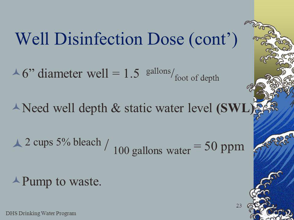 DHS Drinking Water Program 23 Well Disinfection Dose (cont) 6 diameter well = 1.5 gallons / foot of depth Need well depth & static water level (SWL) 2 cups 5% bleach / 100 gallons water = 50 ppm Pump to waste.
