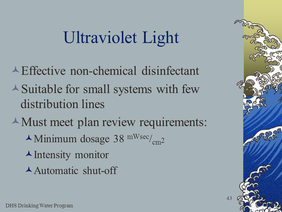 DHS Drinking Water Program 43 Ultraviolet Light Effective non-chemical disinfectant Suitable for small systems with few distribution lines Must meet plan review requirements: Minimum dosage 38 mWsec / cm 2 Intensity monitor Automatic shut-off