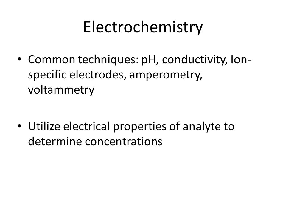 Electrochemistry Common techniques: pH, conductivity, Ion- specific electrodes, amperometry, voltammetry Utilize electrical properties of analyte to d