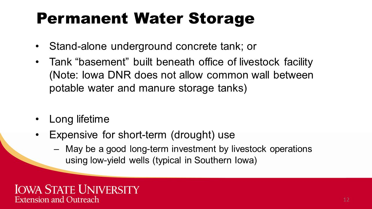 Permanent Water Storage Stand-alone underground concrete tank; or Tank basement built beneath office of livestock facility (Note: Iowa DNR does not allow common wall between potable water and manure storage tanks) Long lifetime Expensive for short-term (drought) use –May be a good long-term investment by livestock operations using low-yield wells (typical in Southern Iowa) 12
