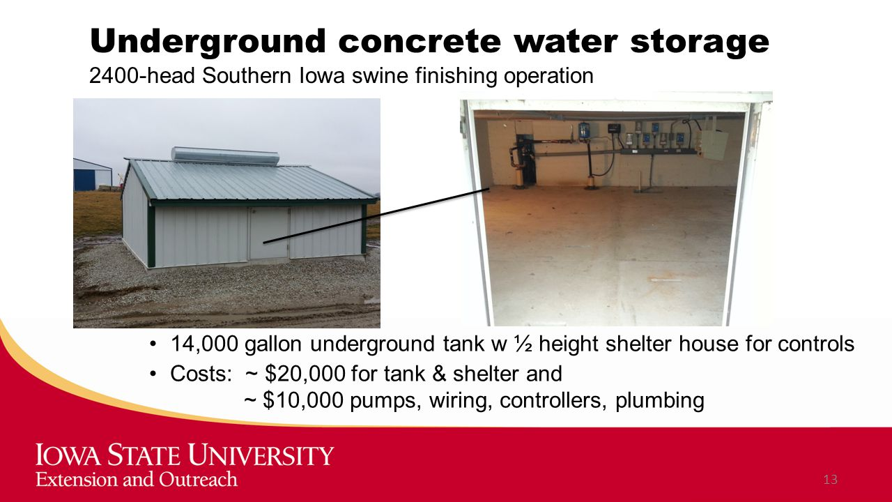 Underground concrete water storage 2400-head Southern Iowa swine finishing operation 13 14,000 gallon underground tank w ½ height shelter house for controls Costs: ~ $20,000 for tank & shelter and ~ $10,000 pumps, wiring, controllers, plumbing
