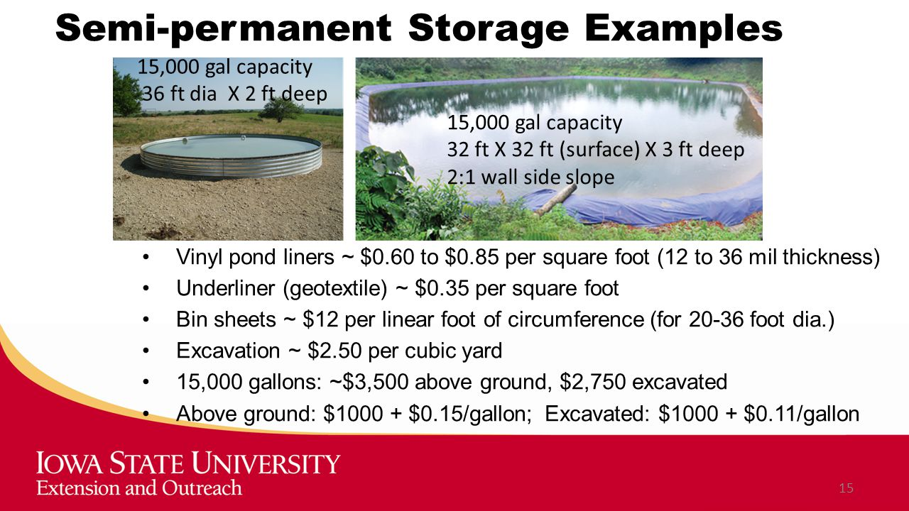 Semi-permanent Storage Examples Vinyl pond liners ~ $0.60 to $0.85 per square foot (12 to 36 mil thickness) Underliner (geotextile) ~ $0.35 per square foot Bin sheets ~ $12 per linear foot of circumference (for 20-36 foot dia.) Excavation ~ $2.50 per cubic yard 15,000 gallons: ~$3,500 above ground, $2,750 excavated Above ground: $1000 + $0.15/gallon; Excavated: $1000 + $0.11/gallon 15 15,000 gal capacity 36 ft dia X 2 ft deep 15,000 gal capacity 32 ft X 32 ft (surface) X 3 ft deep 2:1 wall side slope