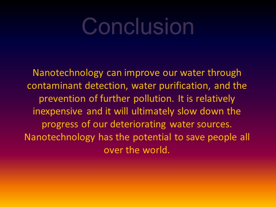 Conclusion Nanotechnology can improve our water through contaminant detection, water purification, and the prevention of further pollution.