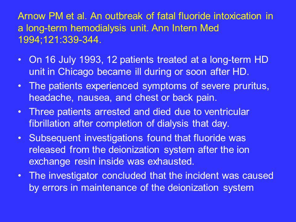 Arnow PM et al. An outbreak of fatal fluoride intoxication in a long-term hemodialysis unit. Ann Intern Med 1994;121:339-344. On 16 July 1993, 12 pati