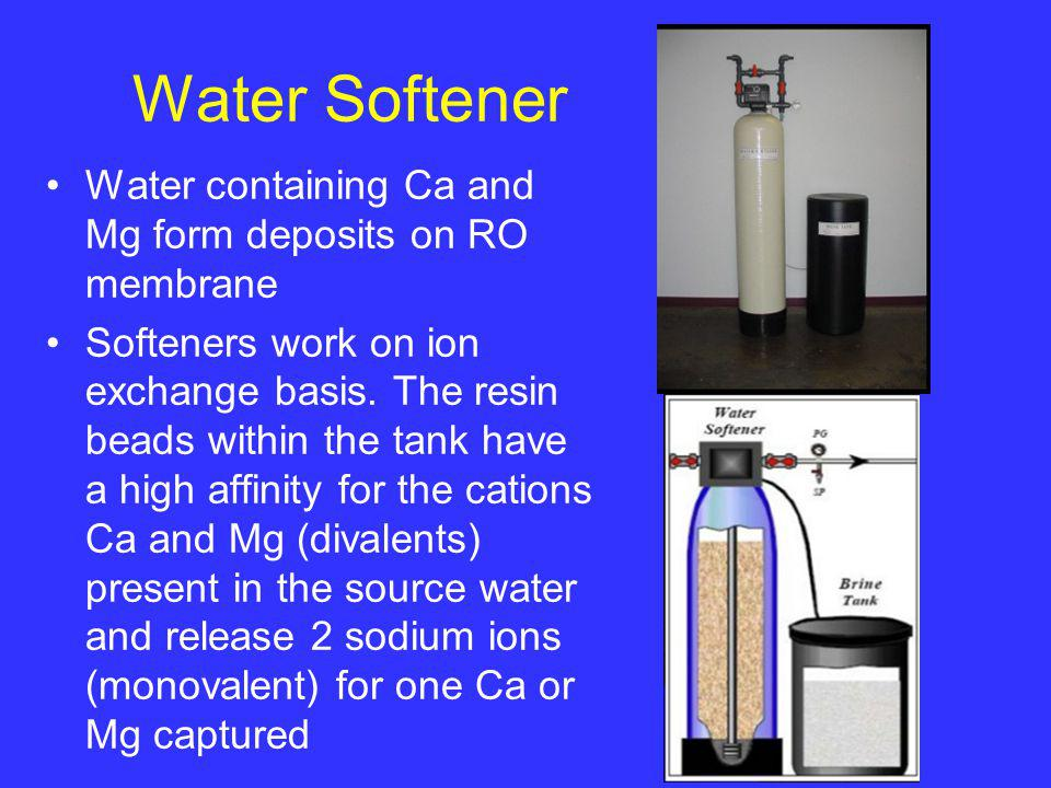 Water Softener Water containing Ca and Mg form deposits on RO membrane Softeners work on ion exchange basis. The resin beads within the tank have a hi