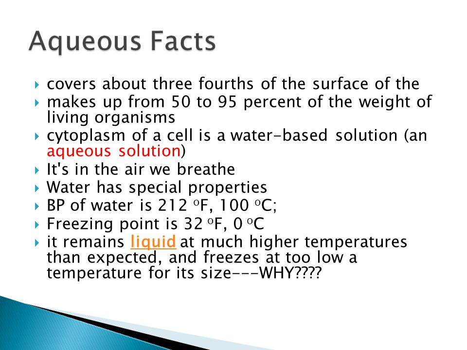 covers about three fourths of the surface of the makes up from 50 to 95 percent of the weight of living organisms cytoplasm of a cell is a water-based solution (an aqueous solution) It s in the air we breathe Water has special properties BP of water is 212 o F, 100 o C; Freezing point is 32 o F, 0 o C it remains liquid at much higher temperatures than expected, and freezes at too low a temperature for its size---WHY liquid