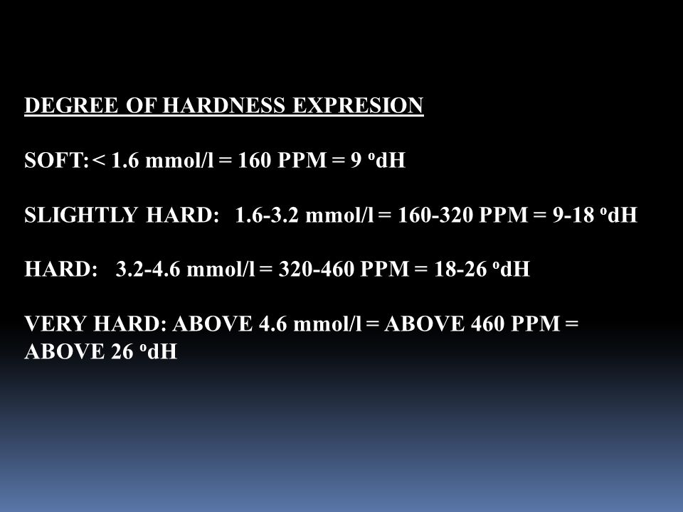 DEGREE OF HARDNESS EXPRESION SOFT:< 1.6 mmol/l = 160 PPM = 9 o dH SLIGHTLY HARD: 1.6-3.2 mmol/l = 160-320 PPM = 9-18 o dH HARD: 3.2-4.6 mmol/l = 320-460 PPM = 18-26 o dH VERY HARD: ABOVE 4.6 mmol/l = ABOVE 460 PPM = ABOVE 26 o dH