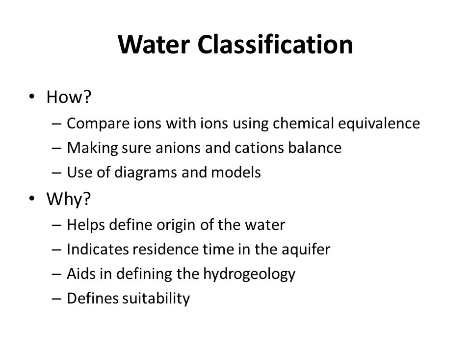 Water Classification How? – Compare ions with ions using chemical equivalence – Making sure anions and cations balance – Use of diagrams and models Wh